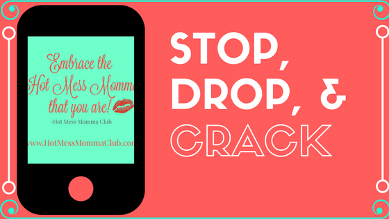 Stop, Drop, &Crack