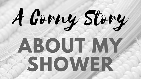 My Corny Shower Story